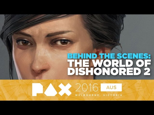 The World of Dishonored 2: Behind The Scenes – PAX Australia 2016