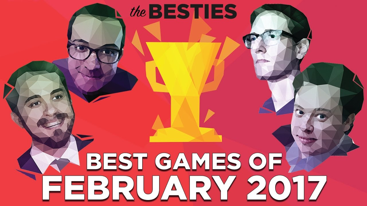 The Besties: Best Games of February 2017 (Feat. Justin, Griffin, Plante and Russ)
